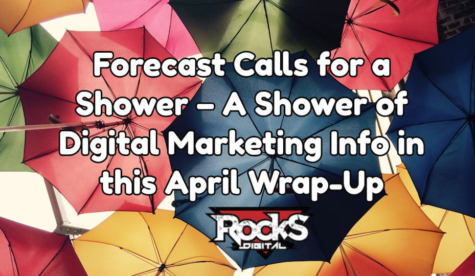 Forecast Calls for a Shower – A Shower of Digital Marketing Info in the April Wrap-Up, That Is!