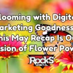 Blooming with Digital Marketing Goodness – This May Recap Is Our Version of Flower Power!
